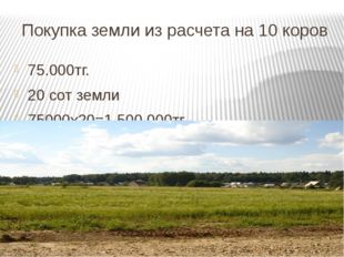 Покупка земли из расчета на 10 коров 75.000тг. 20 сот земли 75000х20=1,500.00