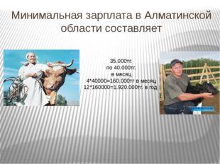 Минимальная зарплата в Алматинской области составляет 35.000тг. по 40.000тг.