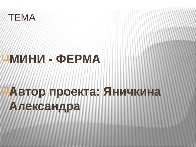ТЕМА МИНИ - ФЕРМА Автор проекта: Яничкина Александра