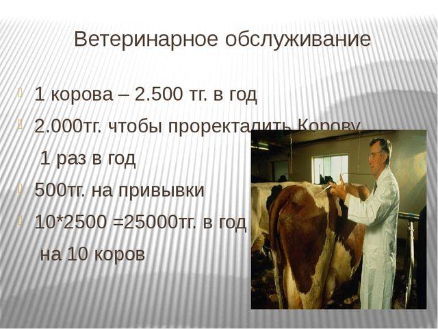 Ветеринарное обслуживание 1 корова – 2.500 тг. в год 2.000тг. чтобы проректал...