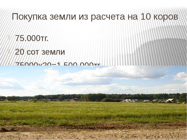 Покупка земли из расчета на 10 коров 75.000тг. 20 сот земли 75000х20=1,500.00...