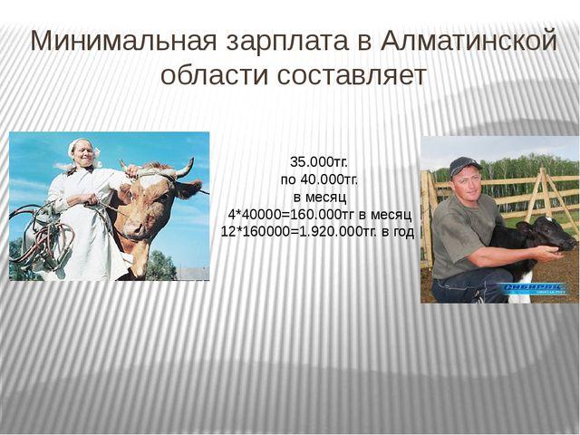 Минимальная зарплата в Алматинской области составляет 35.000тг. по 40.000тг....
