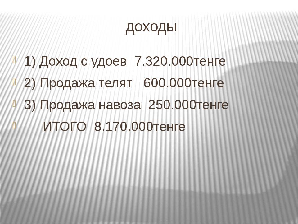 доходы 1) Доход с удоев 7.320.000тенге 2) Продажа телят 600.000тенге 3) Прода...