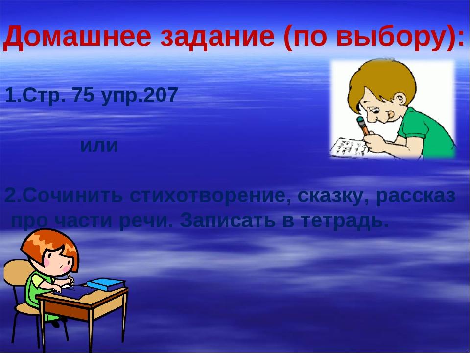 Домашнее задание (по выбору): 1.Стр. 75 упр.207 или 2.Сочинить стихотворение,...