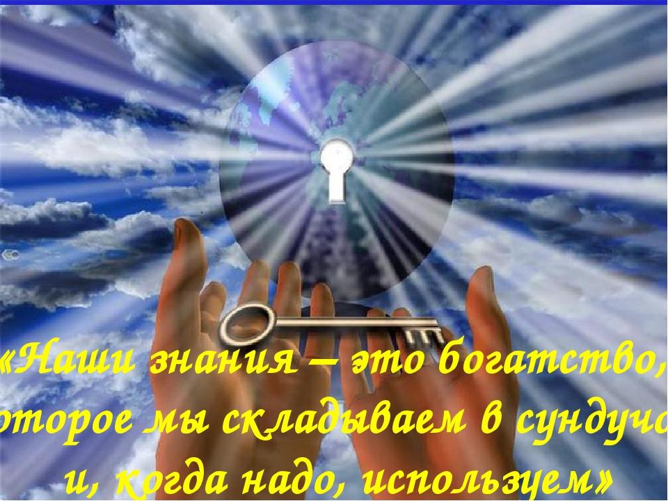 «Наши знания – это богатство, которое мы складываем в сундучок и, когда надо,...