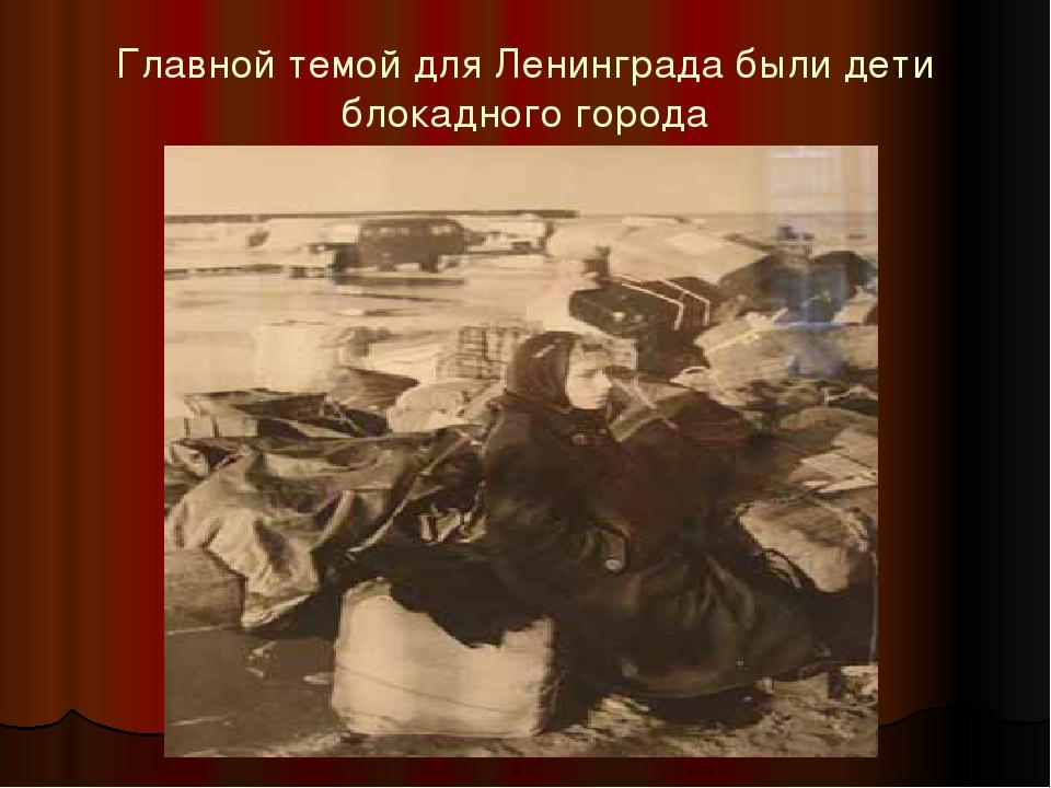 Главной темой для Ленинграда были дети блокадного города
