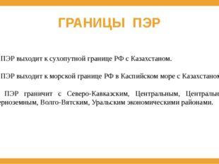 ГРАНИЦЫ ПЭР 1. ПЭР выходит к сухопутной границе РФ с Казахстаном. 2. ПЭР выхо