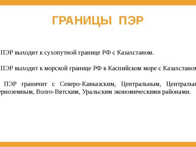 ГРАНИЦЫ ПЭР 1. ПЭР выходит к сухопутной границе РФ с Казахстаном. 2. ПЭР выхо...