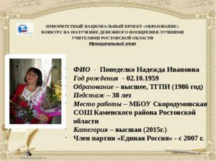 ФИО - Понеделко Надежда Ивановна Год рождения - 02.10.1959 Образование – высш