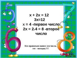 Кто правильно нашел эти числа, тот - молодец !!!! х + 2х = 12 3х=12 Х = 4 -пе