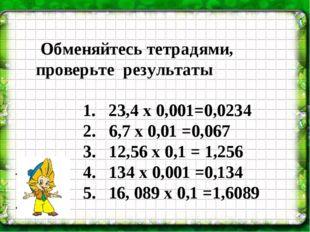 Обменяйтесь тетрадями, проверьте результаты 1. 23,4 х 0,001=0,0234 2. 6,7 х