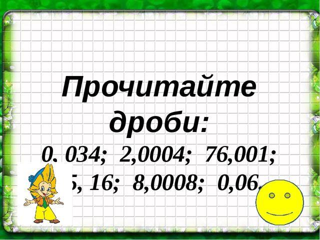 Прочитайте дроби: 0, 034; 2,0004; 76,001; 45, 16; 8,0008; 0,06.