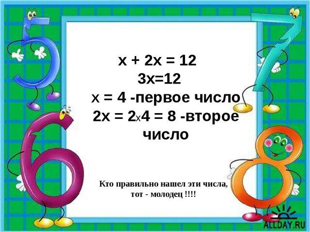 Кто правильно нашел эти числа, тот - молодец !!!! х + 2х = 12 3х=12 Х = 4 -пе...