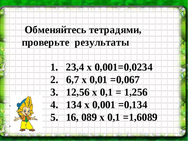 Обменяйтесь тетрадями, проверьте результаты 1. 23,4 х 0,001=0,0234 2. 6,7 х...