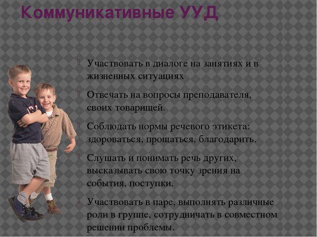 Коммуникативные УУД Участвовать в диалоге на занятиях и в жизненных ситуациях...