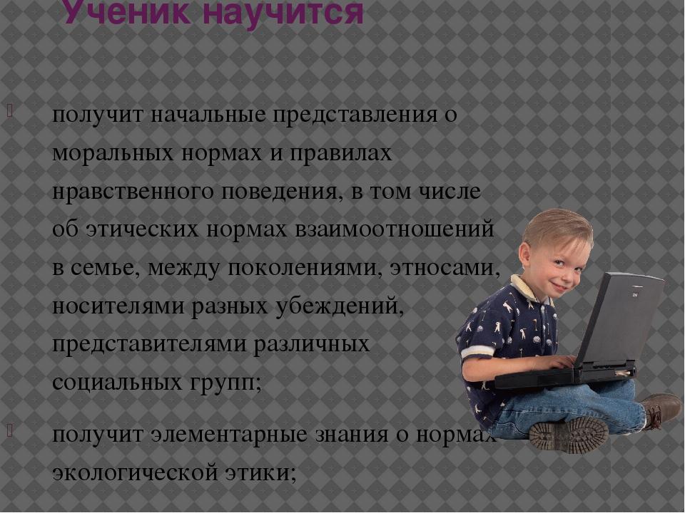 Ученик научится получит начальные представления о моральных нормах и правилах...