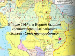 В июле1917 г. в Верном бывшие «реквизированные рабочие» создали«Союз чернор