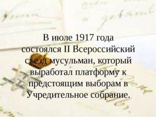 В июле1917 года состоялсяIIВсероссийский съезд мусульман, который выработа