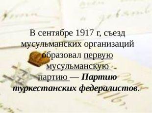В сентябре1917 г, съезд мусульманских организаций образовалпервую мусульман