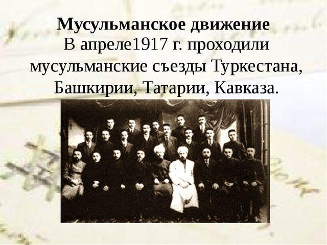 Мусульманское движение В апреле1917 г. проходили мусульманские съезды Туркест...