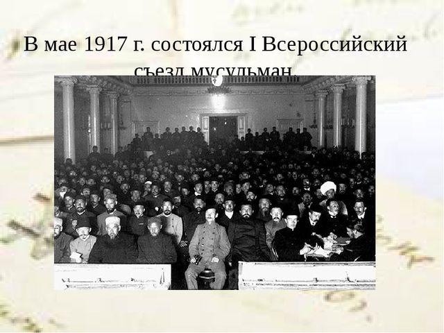 В мае1917 г. состоялсяIВсероссийский съезд мусульман.