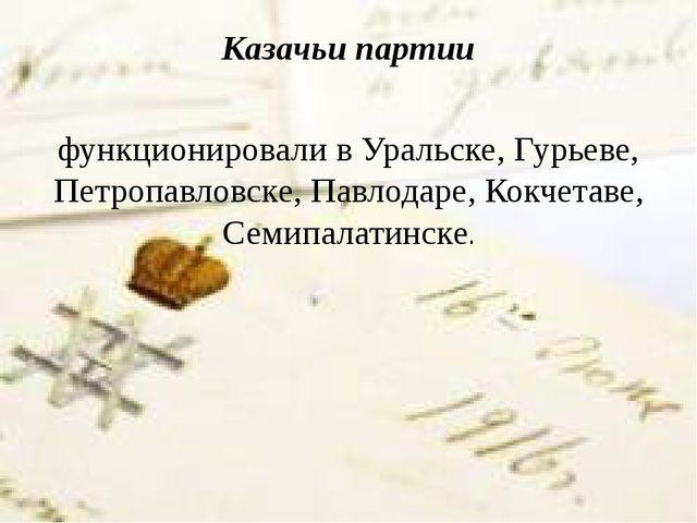 Казачьи партии функционировали в Уральске, Гурьеве, Петропавловске, Павлодаре...