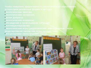 Чтобы повысить эффективность экологического образования используем различные