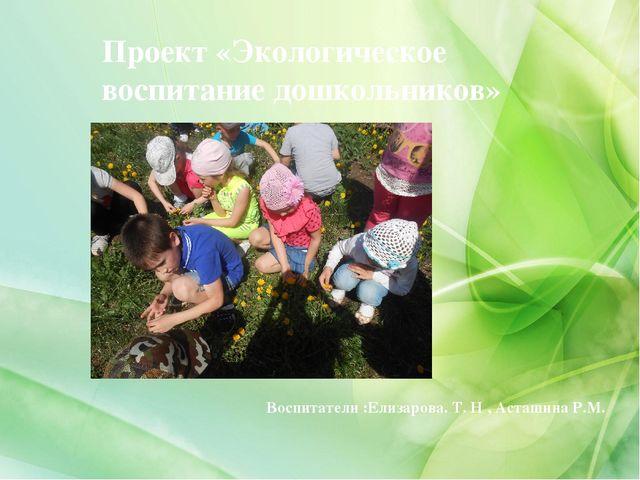 Воспитатели :Елизарова. Т. Н , Асташина Р.М. Проект «Экологическое воспитание...