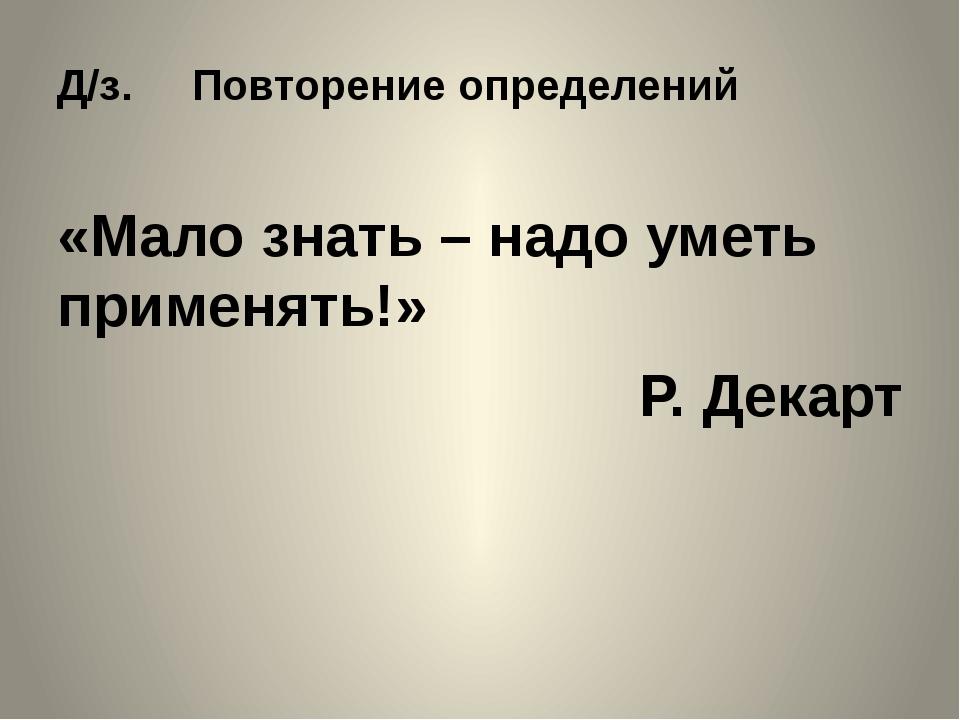 Д/з. Повторение определений «Мало знать – надо уметь применять!» Р. Декарт