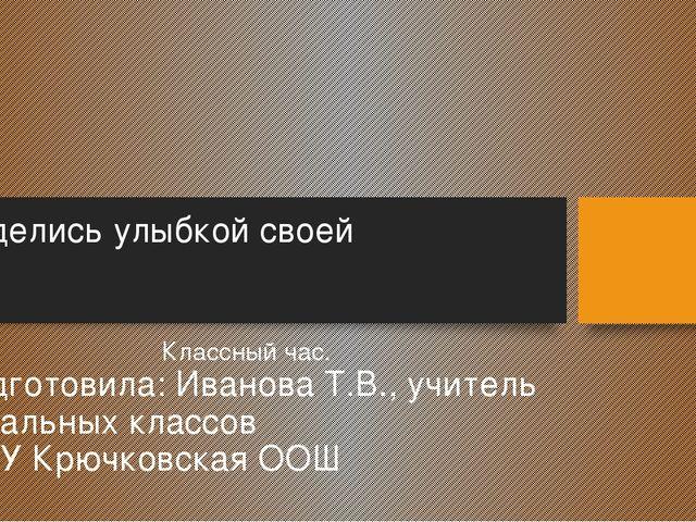 Поделись улыбкой своей Классный час. Подготовила: Иванова Т.В., учитель начал...