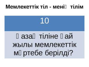 Мемлекеттік тіл - менің тілім 10 Қазақ тілінеқай жылымемлекеттікмәртебе беріл