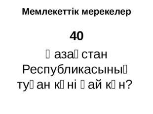 Мемлекеттік мерекелер 40 Қазақстан Республикасының туған күні қай күн?
