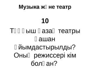 Музыка және театр 10 Тұңғыш қазақ театры қашан ұйымдастырылды? Оның режиссері