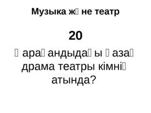 Музыка және театр 20 Қарағандыдағы қазақ драма театры кімнің атында?