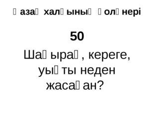 Қазақ халқының қолөнері 50 Шаңырақ, кереге, уықты неден жасаған?