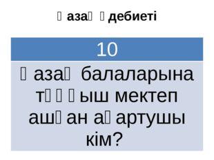 Қазақ әдебиеті 10 Қазақ балаларынатұңғыш мектепашқан ағартушы кім?