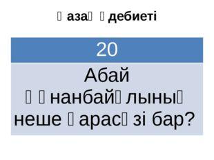 Қазақ әдебиеті 20 АбайҚұнанбайұлының нешеқарасөзібар?