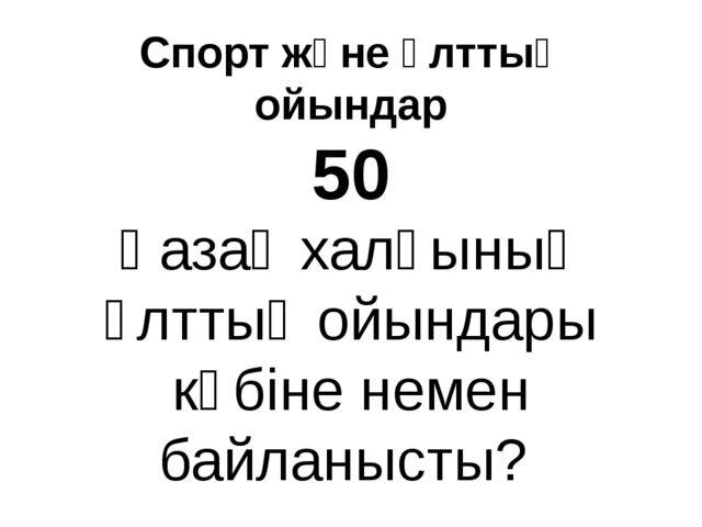 Спорт және ұлттық ойындар 50 Қазақ халқының ұлттық ойындары көбіне немен байл...
