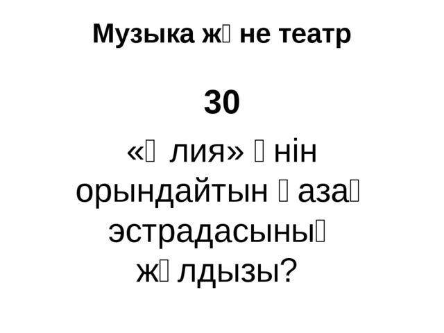 Музыка және театр 30 «Әлия» әнін орындайтын қазақ эстрадасының жұлдызы?