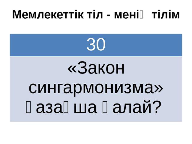 Мемлекеттік тіл - менің тілім 30 «Закон сингармонизма»қазақша қалай?