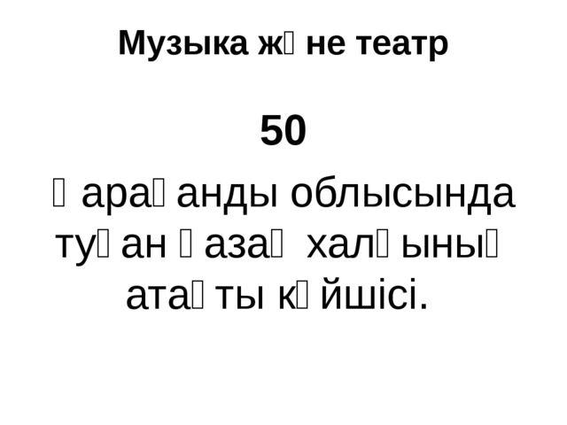 Музыка және театр 50 Қарағанды облысында туған қазақ халқының атақты күйшісі.