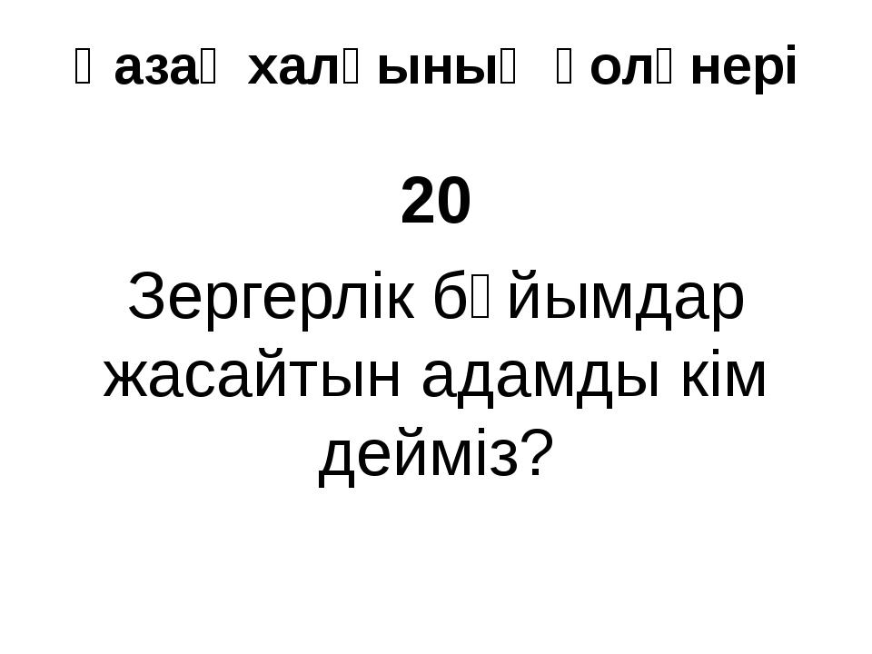 Қазақ халқының қолөнері 20 Зергерлік бүйымдар жасайтын адамды кім дейміз?