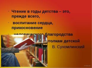 В. Сухомлинский Чтение в годы детства – это, прежде всего, воспитание сердца,