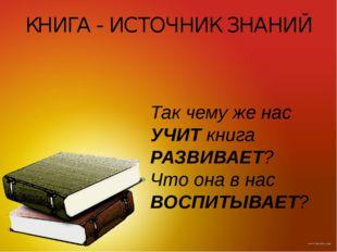 КНИГА - ИСТОЧНИК ЗНАНИЙ Так чему же нас УЧИТ книга РАЗВИВАЕТ? Что она в нас В