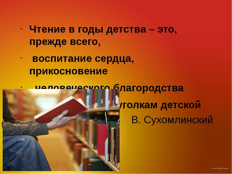 В. Сухомлинский Чтение в годы детства – это, прежде всего, воспитание сердца,...