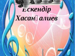 Туған жерін ән еткен Ескендір Хасанғалиев