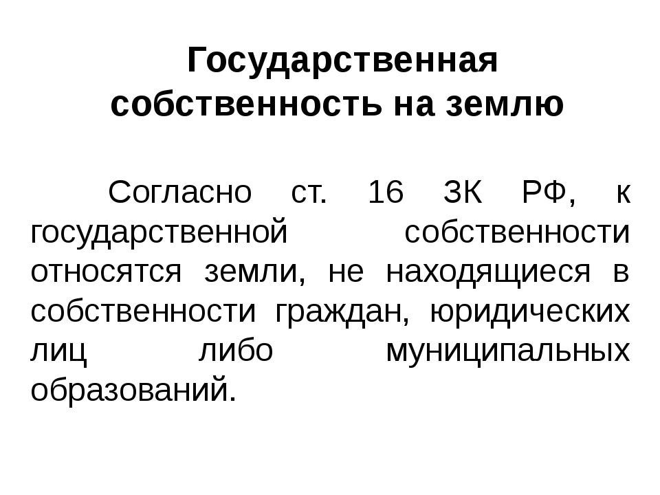 Согласно ст. 16 ЗК РФ, к государственной собственности относятся земли, не на...
