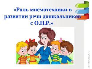 «Роль мнемотехники в развитии речи дошкольников с О.Н.Р.»