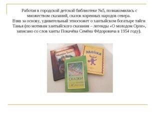 Работая в городской детской библиотеке №5, познакомилась с множеством сказани