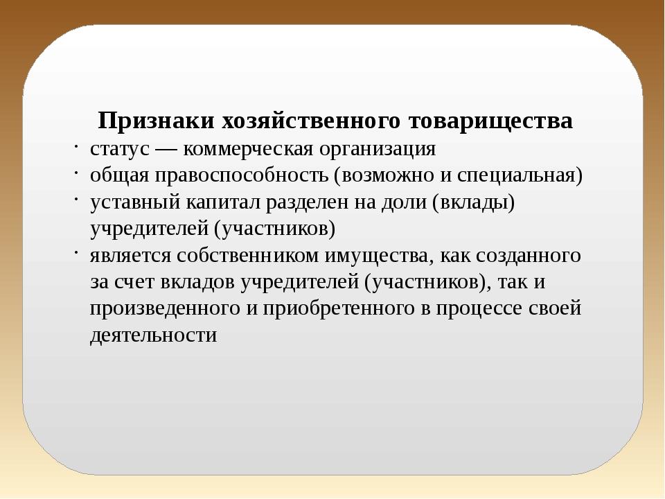 Признаки хозяйственного товарищества статус — коммерческая организация общая...